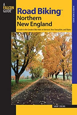 Road Biking Northern New England: A Guide to the Greatest Bike Rides in Vermont, New Hampshire, and Maine 9780762738977