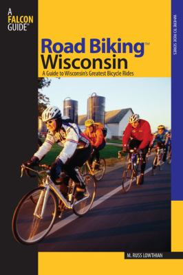 Road Biking Wisconsin: A Guide to Wisconsin's Greatest Bicycle Rides 9780762738007