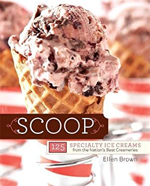 Scoop: 125 Specialty Ice Creams from the Nation's Best Creameries 9780762437986