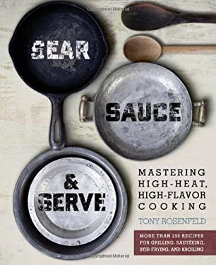 Sear, Sauce & Serve: Mastering High-Heat, High-Flavor Cooking 9780762438723