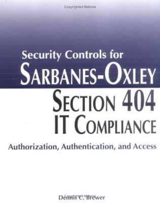 Security Controls for Sarbanes-Oxley Section 404 IT Compliance: Authorization, Authentication, and Access 9780764598388