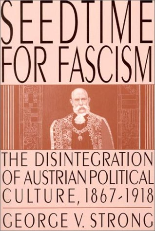 Seedtime for Fascism: The Disintegration of Austrian Political Culture, 1867-1918 9780765601902