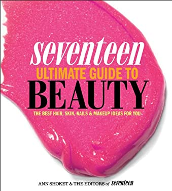 Seventeen Ultimate Guide to Beauty: The Best Hair, Skin, Nails & Makeup Ideas for You 9780762445240