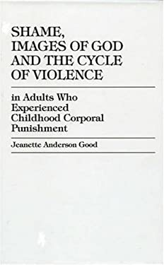 Shame, Images of God and the Cycle of Violence: In Adults Who Experienced Childhood Corporal Punishment 9780761814832
