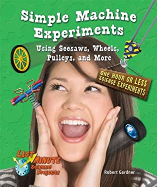 Simple Machine Experiments Using Seesaws, Wheels, Pulleys, and More: One Hour or Less Science Experiments 9780766039575