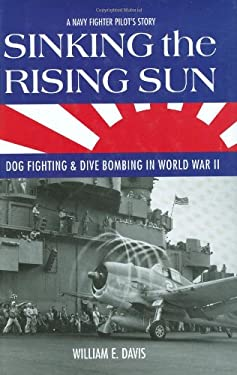 Sinking the Rising Sun: Dog Fighting & Dive Bombing in World War II: A Navy Fighter Pilot's Story 9780760329467