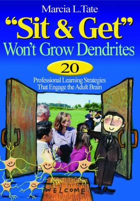 Sit and Get Won't Grow Dendrites: 20 Professional Learning Strategies That Engage the Adult Brain 9780761931539