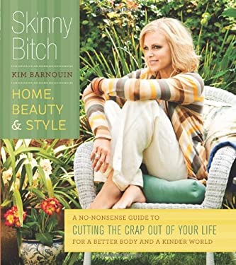 Skinny Bitch: Home, Beauty & Style: A No-Nonsense Guide to Cutting the Crap Out of Your Life for a Better Body and a Kinder World 9780762439409