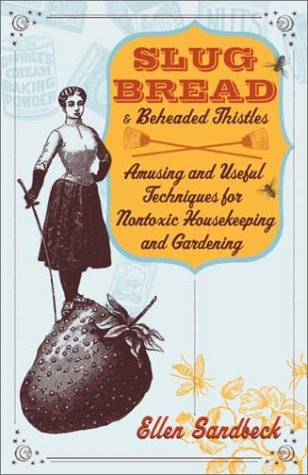 Slug Bread and Beheaded Thistles: Amusing and Useful Techniques for Nontoxic Housekeeping and Gardening 9780767905428