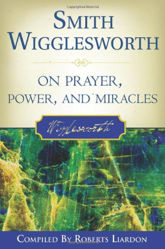Smith Wigglesworth on Prayer, Power, and Miracles 9780768423150