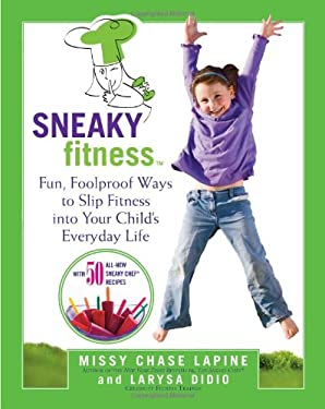Sneaky Fitness: Fun, Foolproof Ways to Slip Fitness Into Your Child's Everyday Life with 50 All-New Sneaky Chef Recipes! 9780762437955