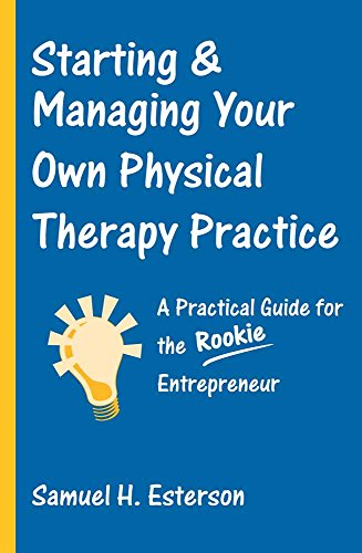 Starting & Managing Your Own Physical Therapy Practice: A Practical Guide for the Rookie Entrepreneur 9780763726317