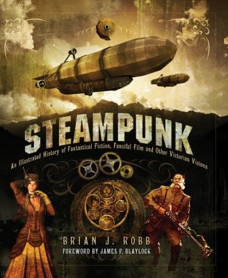 Steampunk: The Illustrated History of Fantastical Fiction, Fanciful Film and Other Victorian Visions
