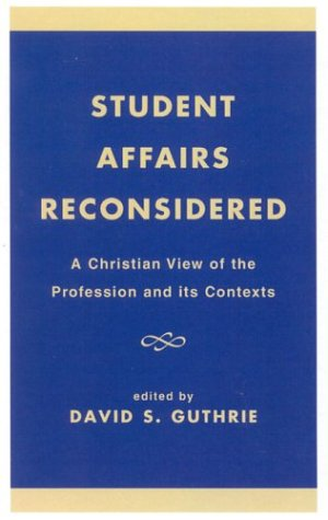 Student Affairs Reconsidered: A Christian View of the Profession and Its Contexts 9780761807940