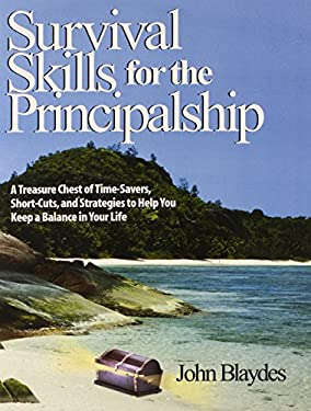 Survival Skills for the Principalship: A Treasure Chest of Time-Savers, Short-Cuts, and Strategies to Help You Keep a Balance in Your Life 9780761938613