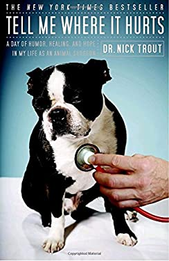 Tell Me Where It Hurts: A Day of Humor, Healing, and Hope in My Life as an Animal Surgeon 9780767926447
