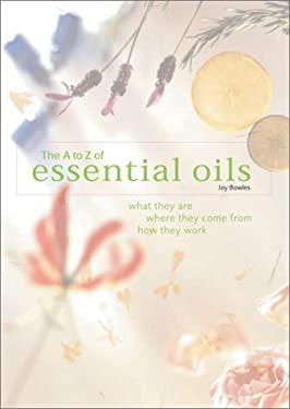 The A-To-Z of Essential Oils A-To-Z of Essential Oils: What They Are, Where They Come From, How They Work What They Are, Where They Come From, How The 9780764156168