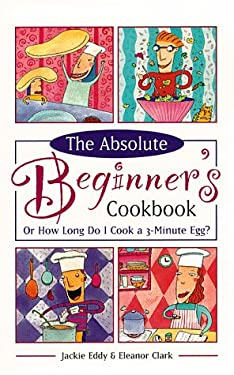 The Absolute Beginner's Cookbook, Revised: Or How Long Do I Cook a 3-Minute Egg? 9780761513087