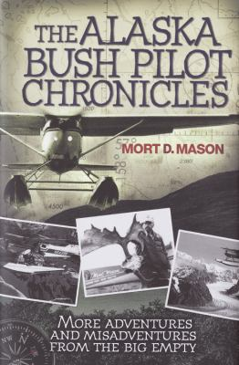 The Alaska Bush Pilot Chronicles: More Adventures and Misadventures from the Big Empty 9780760334331
