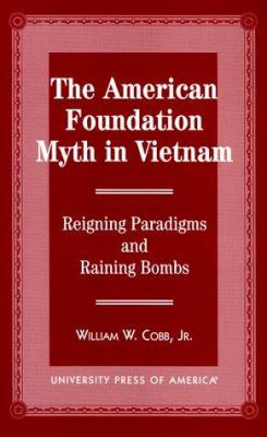 The American Foundation Myth in Vietnam: Reigning Paradigms and Raining Bombs 9780761812098