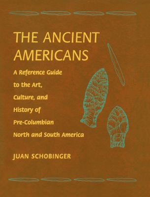 The Ancient Americans: A Reference Guide to the Art, Culture, and History of Pre-Columbian, North and South America 9780765680341