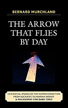 The Arrow That Flies by Day: Existential Images of the Human Condition from Socrates to Hannah Arendt: A Philosophy for Dark Times 9780761840428