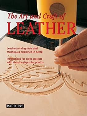 The Art and Craft of Leather: Leatherworking Tools and Techniques Explained in Detail 9780764160813