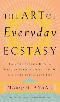 The Art of Everyday Ecstasy: The Seven Trantric Keys for Bringing Passion, Spirit and Joy Into Every Part of Your Life 9780767901642
