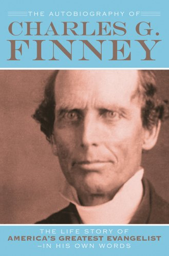 The Autobiography of Charles G. Finney: The Life Story of America's Great Evangelist-In His Own Words 9780764201561
