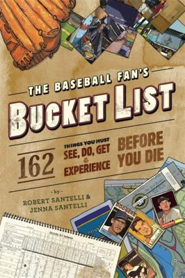 The Baseball Fan's Bucket List: 162 Things You Must Do, See, Get, and Experience Before You Die 9780762438556