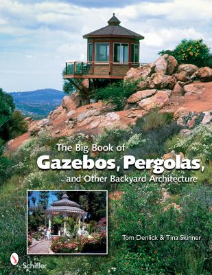 The Big Book of Gazebos, Pergolas, and Other Backyard Architecture 9780764331701