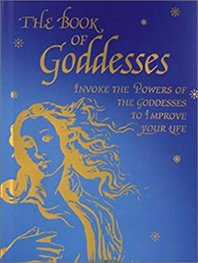 The Book of Goddesses: Invoke the Powers of the Goddesses to Improve Your Life 9780764153013