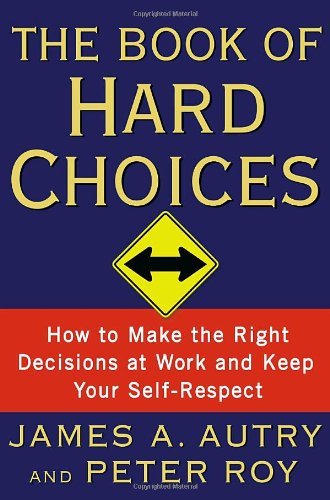 The Book of Hard Choices: How to Make the Right Decisions at Work and Keep Your Self-Respect 9780767922586