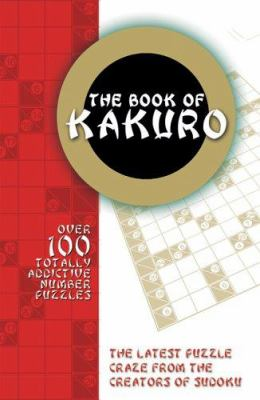 The Book of Kakuro: Over 100 Totally Addictive Number Puzzles 9780764135439
