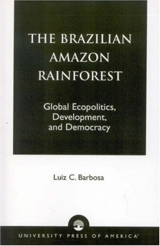 The Brazilian Amazon Rainforest: Global Ecopolitics, Development, and Democracy 9780761815228
