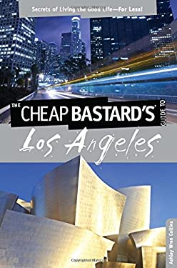 The Cheap Bastard's Guide to Los Angeles: Secrets of Living the Good Life--For Less!