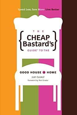 The Cheap Bastard's Guide to the Good House + Home: Spend Less, Save More--Live Better 9780762742479
