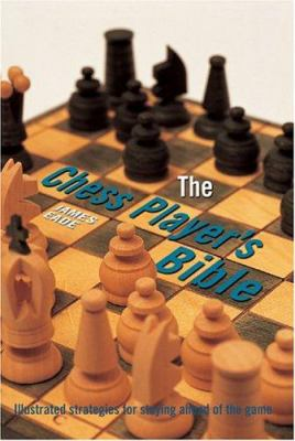 The Chess Player's Bible: Illustrated Strategies for Staying Ahead of the Game 9780764157875