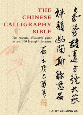 The Chinese Calligraphy Bible: The Essential Illustrated Guide to Over 300 Beautiful Characters 9780764159220