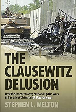 The Clausewitz Delusion: How the American Army Screwed Up the Wars in Iraq and Afghanistan (A Way Forward) 9780760337134
