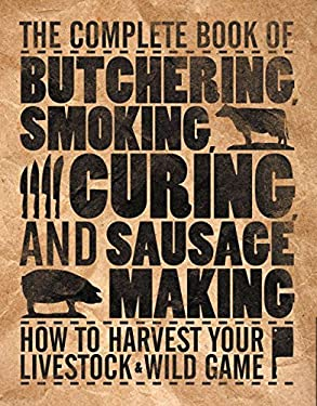 The Complete Book of Butchering, Smoking, Curing, and Sausage Making: How to Harvest Your Livestock & Wild Game 9780760337820