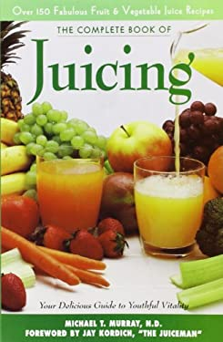 The Complete Book of Juicing: Your Delicious Guide to Youthful Vitality 9780761511267