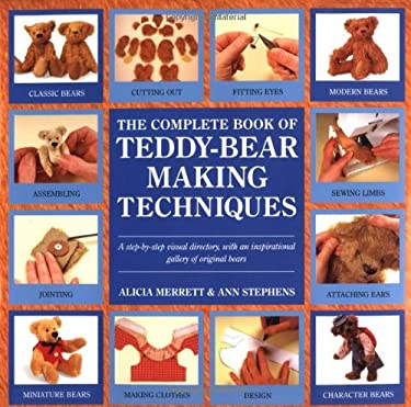 The Complete Book of Teddy-Bear Making Techniques: A Step-By-Step Visual Directory of Techniques, with an Inspirational Gallery of Original Bears 9780762403493