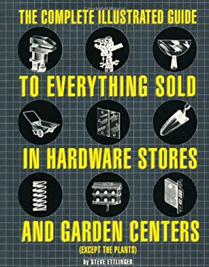 The Complete Illustrated Guide to Everything Sold in Hardware Stores and Garden Centers: Except the Plants 9780762414932