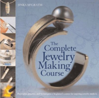 The Complete Jewelry Making Course: Principles, Practice and Techniques: A Beginner's Course for Aspiring Jewelry Makers 9780764136603