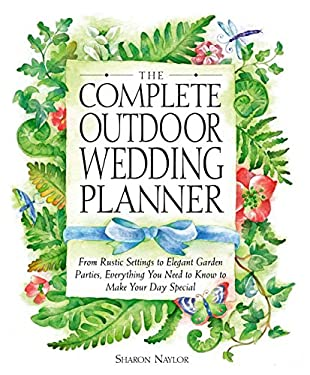 The Complete Outdoor Wedding Planner: From Rustic Settings to Elegant Garden Parties, Everything You Need to Know to Make Your Day Special 9780761535980