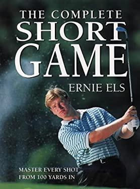 The Complete Short Game: The Ultimate Guide to Building and Perfecting Your Chipping, Pitching, Putting, and Bunker Play 9780767902533