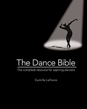 The Dance Bible: The Complete Resource for Aspiring Dancers 9780764165276