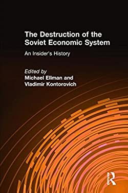 The Destruction of the Soviet Economic System: An Insiders' History 9780765602633