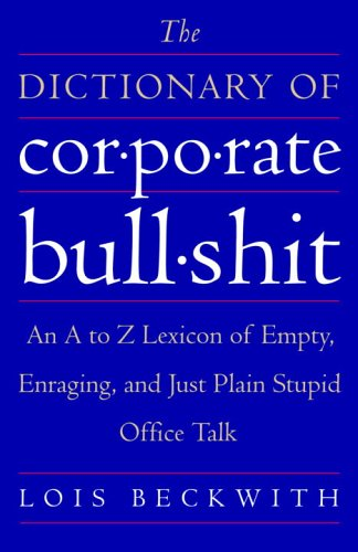 The Dictionary of Corporate Bullshit: An A to Z Lexicon of Empty, Enraging, and Just Plain Stupid Office Talk 9780767920742